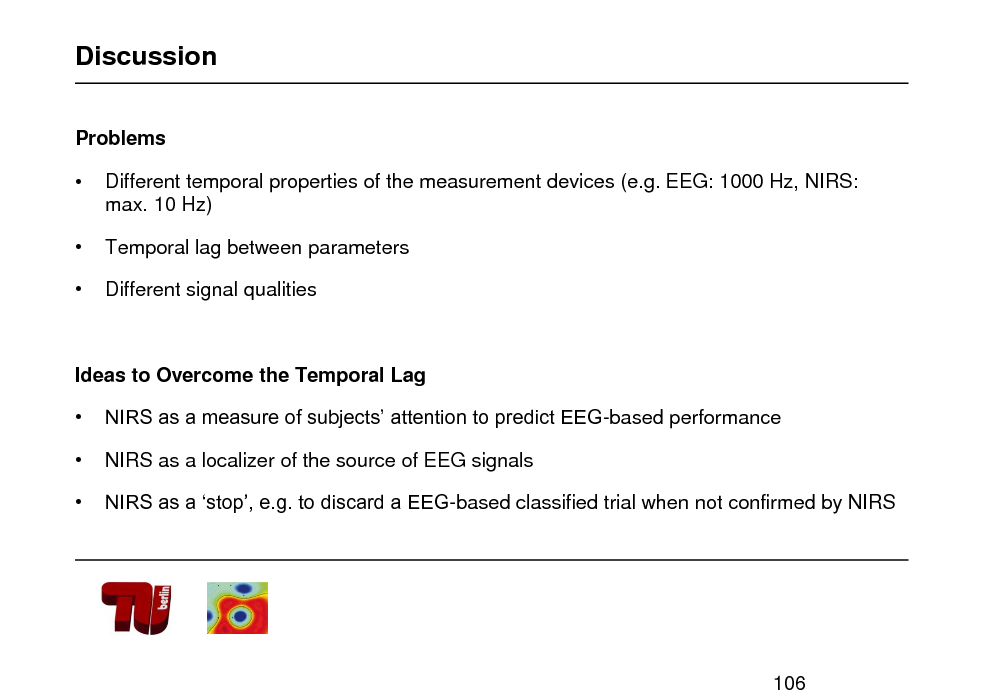 Slide: Discussion Problems      Different temporal properties of the measurement devices (e.g. EEG: 1000 Hz, NIRS: max. 10 Hz) Temporal lag between parameters Different signal qualities  Ideas to Overcome the Temporal Lag    NIRS as a measure of subjects attention to predict EEG-based performance NIRS as a localizer of the source of EEG signals NIRS as a stop, e.g. to discard a EEG-based classified trial when not confirmed by NIRS  106