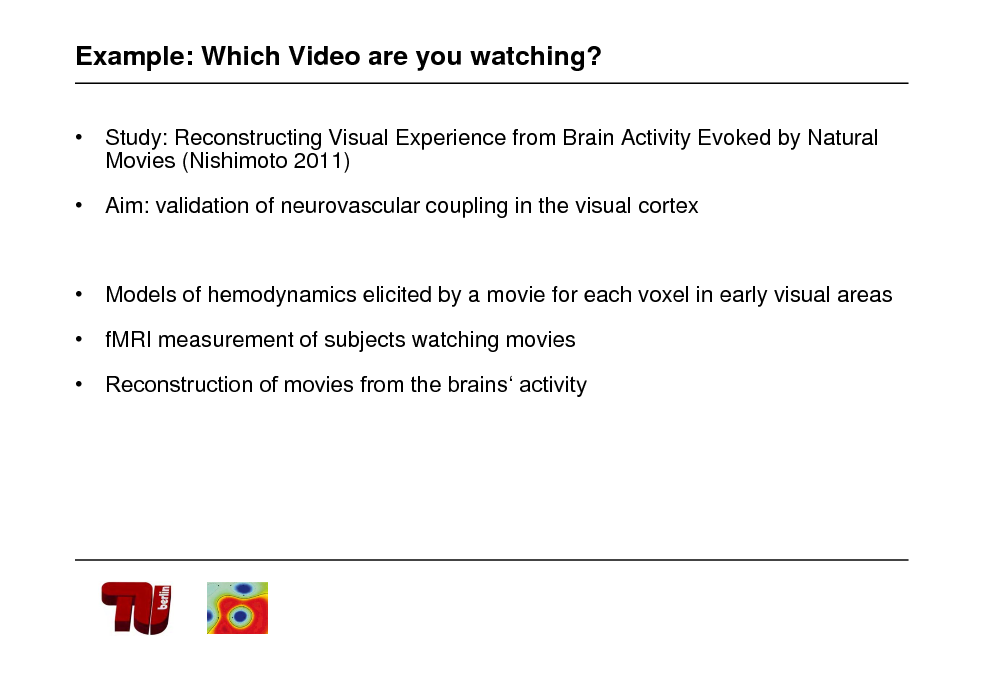 Slide: Example: Which Video are you watching?  Study: Reconstructing Visual Experience from Brain Activity Evoked by Natural Movies (Nishimoto 2011)  Aim: validation of neurovascular coupling in the visual cortex   Models of hemodynamics elicited by a movie for each voxel in early visual areas  fMRI measurement of subjects watching movies  Reconstruction of movies from the brains activity