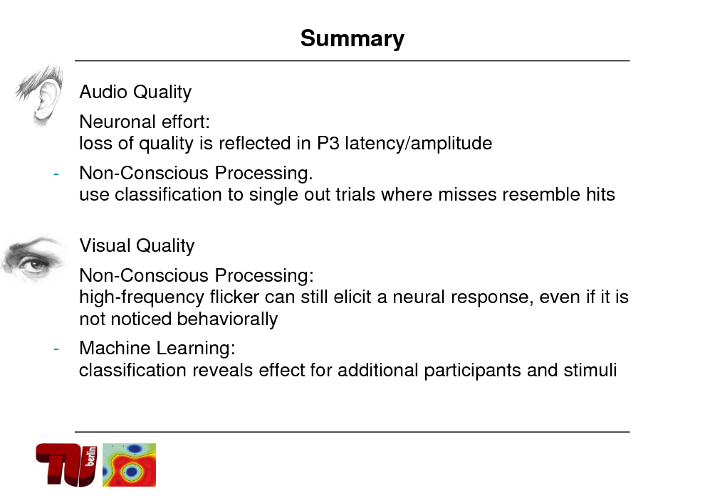 Slide: Summary  Audio Quality Neuronal effort: loss of quality is reflected in P3 latency/amplitude  -  Non-Conscious Processing. use classification to single out trials where misses resemble hits Visual Quality Non-Conscious Processing: high-frequency flicker can still elicit a neural response, even if it is not noticed behaviorally   -  -  Machine Learning: classification reveals effect for additional participants and stimuli