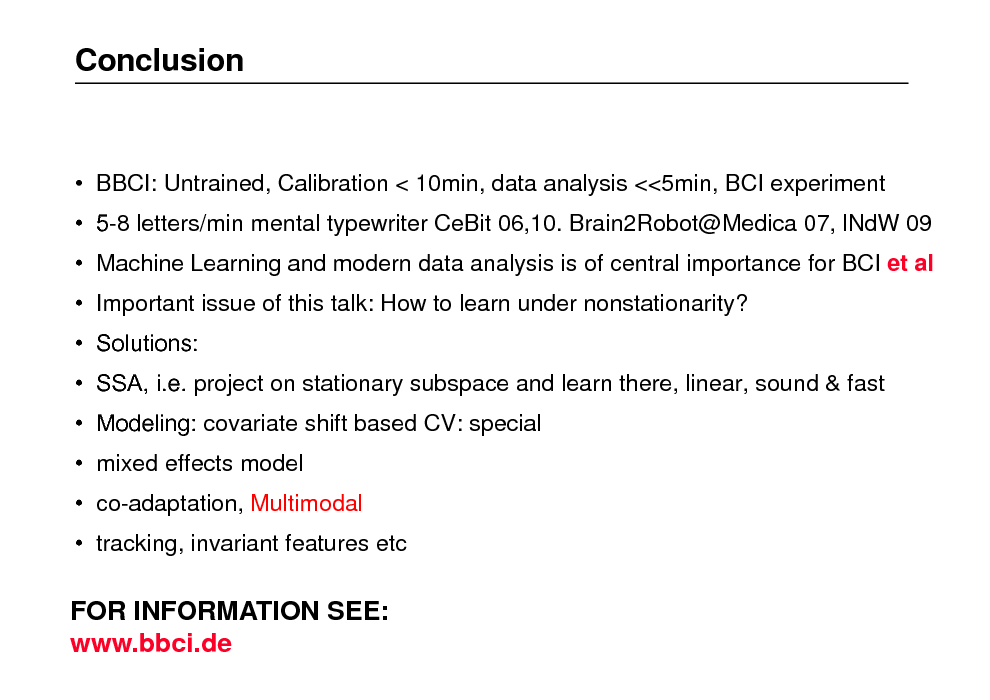 Slide: Conclusion   BBCI: Untrained, Calibration < 10min, data analysis <<5min, BCI experiment  5-8 letters/min mental typewriter CeBit 06,10. Brain2Robot@Medica 07, lNdW 09  Machine Learning and modern data analysis is of central importance for BCI et al  Important issue of this talk: How to learn under nonstationarity?  Solutions:  SSA, i.e. project on stationary subspace and learn there, linear, sound & fast  Modeling: covariate shift based CV: special  mixed effects model  co-adaptation, Multimodal  tracking, invariant features etc  FOR INFORMATION SEE: www.bbci.de