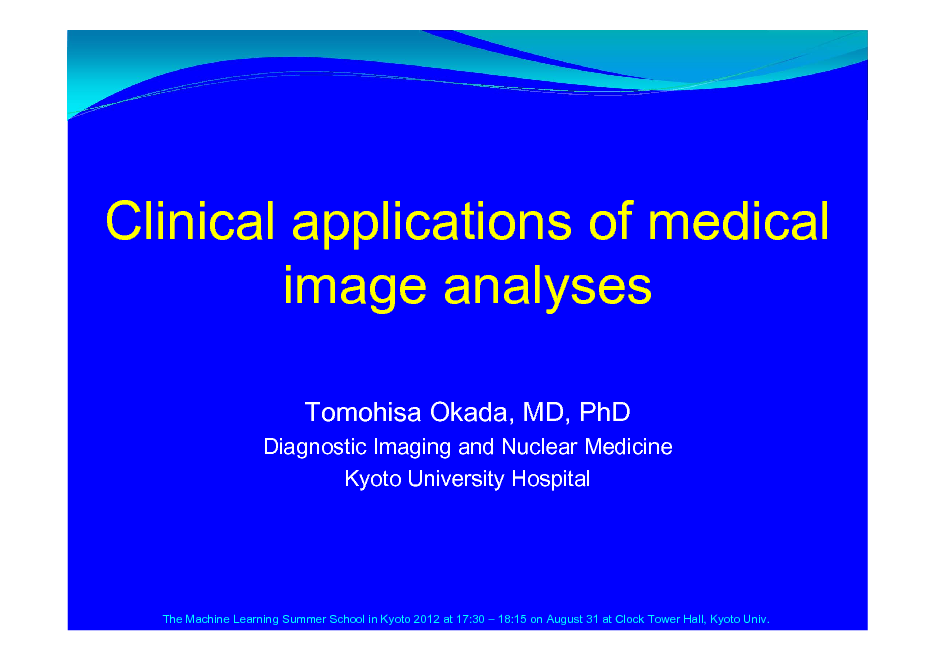 Slide: Clinical applications of medical image analyses Tomohisa Okada, MD, PhD Diagnostic Imaging and Nuclear Medicine Kyoto University Hospital  The Machine Learning Summer School in Kyoto 2012 at 17:30  18:15 on August 31 at Clock Tower Hall, Kyoto Univ.