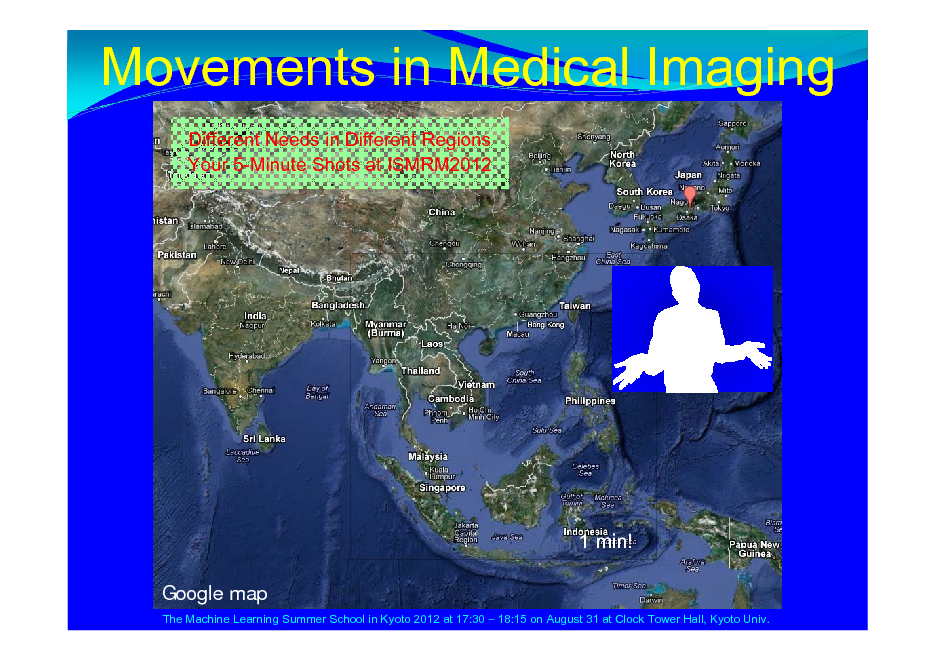 Slide: Movements in Medical Imaging Different Needs in Different Regions Your 5-Minute Shots at ISMRM2012    1 min! Google map The Machine Learning Summer School in Kyoto 2012 at 17:30  18:15 on August 31 at Clock Tower Hall, Kyoto Univ.