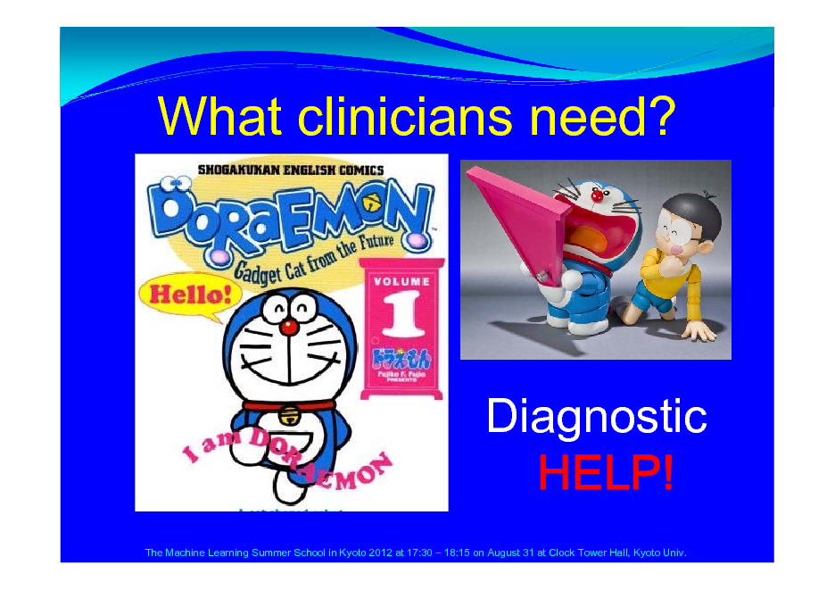 Slide: What clinicians need?  Diagnostic HELP! The Machine Learning Summer School in Kyoto 2012 at 17:30  18:15 on August 31 at Clock Tower Hall, Kyoto Univ.
