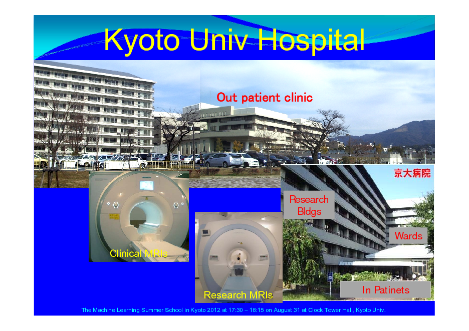 Slide: Kyoto Univ Hospital Out patient clinic  Research Bldgs Wards Clinical MRIs In Patinets  Research MRIs  The Machine Learning Summer School in Kyoto 2012 at 17:30  18:15 on August 31 at Clock Tower Hall, Kyoto Univ.