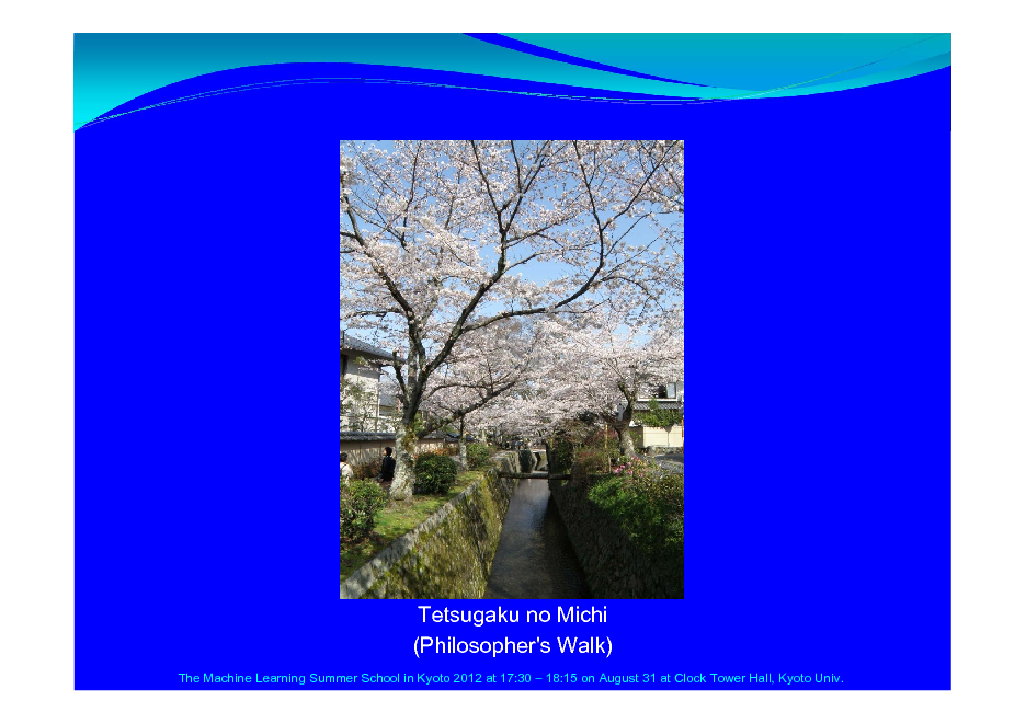 Slide: Tetsugaku no Michi (Philosopher's Walk) The Machine Learning Summer School in Kyoto 2012 at 17:30  18:15 on August 31 at Clock Tower Hall, Kyoto Univ.