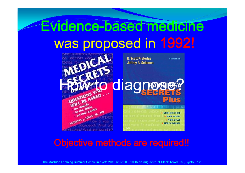 Slide: Evidence-based medicine was proposed in 1992!  How to diagnose?  Objective methods are required!! The Machine Learning Summer School in Kyoto 2012 at 17:30  18:15 on August 31 at Clock Tower Hall, Kyoto Univ.