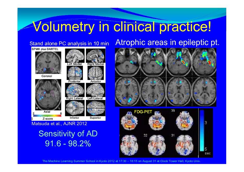 Slide: Volumetry in clinical practice! Stand alone PC analysis in 10 min  Atrophic areas in epileptic pt.  FDG-PET  Matsuda et al., AJNR 2012  Sensitivity of AD 91.6 - 98.2% The Machine Learning Summer School in Kyoto 2012 at 17:30  18:15 on August 31 at Clock Tower Hall, Kyoto Univ.