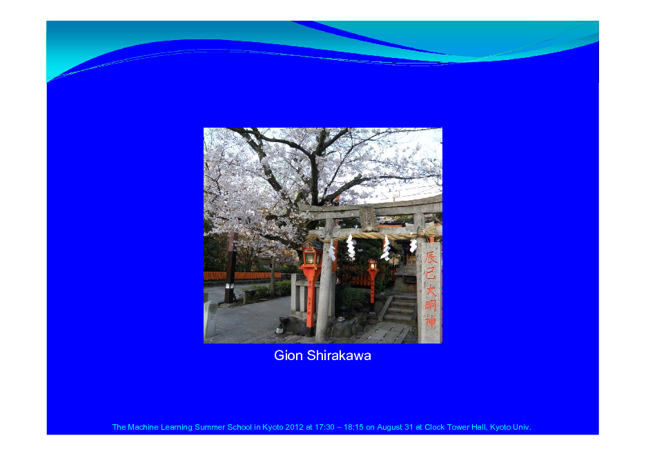 Slide: Gion Shirakawa  The Machine Learning Summer School in Kyoto 2012 at 17:30  18:15 on August 31 at Clock Tower Hall, Kyoto Univ.