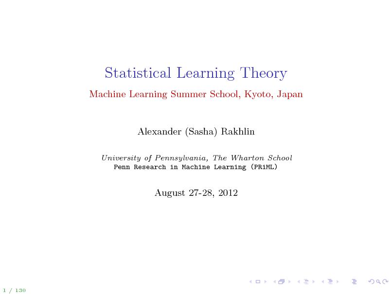 Slide: Statistical Learning Theory Machine Learning Summer School, Kyoto, Japan  Alexander (Sasha) Rakhlin University of Pennsylvania, The Wharton School Penn Research in Machine Learning (PRiML)  August 27-28, 2012  1 / 130