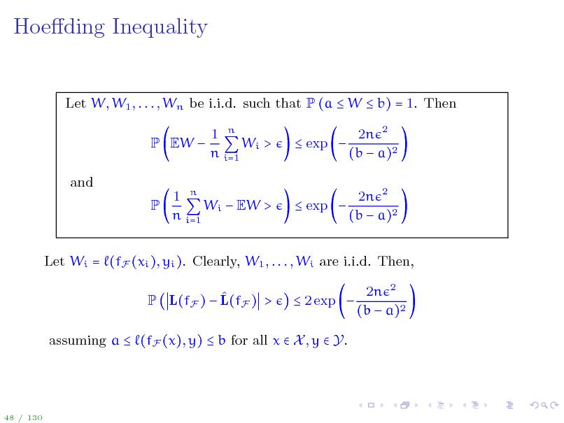 Slide: Hoeding Inequality  Let W, W1 , . . . , Wn be i.i.d. such that P (a  W  b) = 1. Then P EW  and P 1 n Wi > n i=1  exp  2n 2 (b  a)2 2n 2 (b  a)2  1 n Wi  EW > n i=1   exp   Let Wi = (fF (xi ), yi ). Clearly, W1 , . . . , Wi are i.i.d. Then,  P L(fF )  L(fF ) >  2 exp  2n 2 (b  a)2  assuming a  (fF (x), y)  b for all x  X , y  Y.  48 / 130