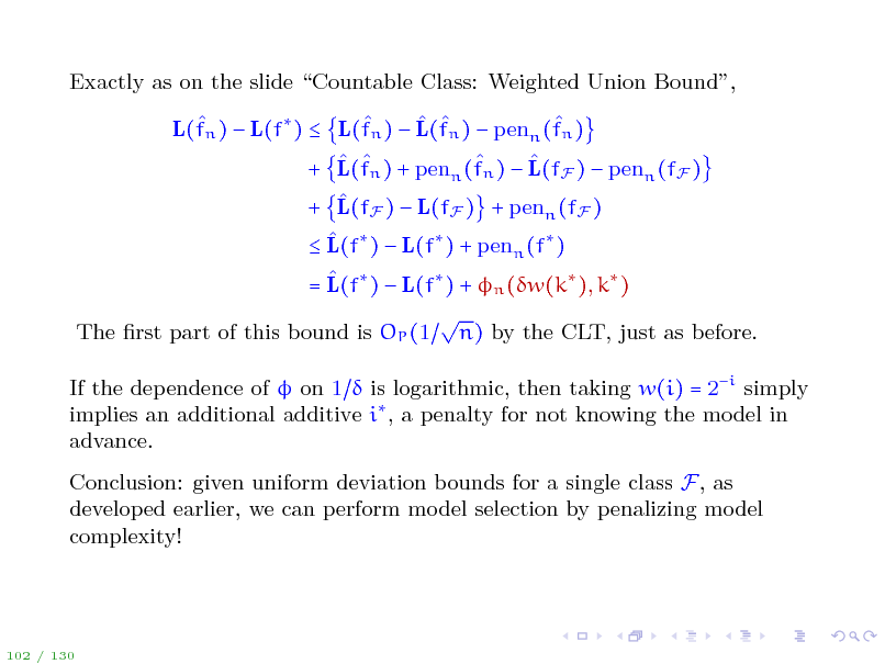 Slide: Exactly as on the slide Countable Class: Weighted Union Bound,      L(fn )  L(f )  L(fn )  L(fn )  penn (fn )     + L(fn ) + penn (fn )  L(fF )  penn (fF )  + L(fF )  L(fF ) + penn (fF )   L(f )  L(f ) + penn (f )  = L(f )  L(f ) + n (w(k ), k )  The rst part of this bound is OP (1 n) by the CLT, just as before. If the dependence of  on 1  is logarithmic, then taking w(i) = 2i simply implies an additional additive i , a penalty for not knowing the model in advance. Conclusion: given uniform deviation bounds for a single class F, as developed earlier, we can perform model selection by penalizing model complexity!