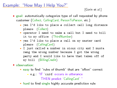 Slide: Example: How May I Help You?  [Gorin et al.]   goal: automatically categorize type of call requested by phone customer (Collect, CallingCard, PersonToPerson, etc.)  yes Id like to place a collect call long distance please (Collect)  operator I need to make a call but I need to bill it to my office (ThirdNumber)  yes Id like to place a call on my master card please (CallingCard)  I just called a number in sioux city and I musta rang the wrong number because I got the wrong party and I would like to have that taken off of my bill (BillingCredit)  observation:  easy to nd rules of thumb that are often correct  e.g.: IF card occurs in utterance THEN predict CallingCard   hard to nd single highly accurate prediction rule