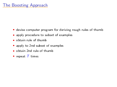 Slide: The Boosting Approach   devise computer program for deriving rough rules of thumb  apply procedure to subset of examples  obtain rule of thumb  apply to 2nd subset of examples  obtain 2nd rule of thumb  repeat T times