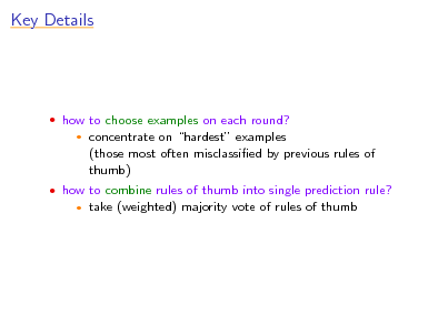 Slide: Key Details   how to choose examples on each round?   concentrate on hardest examples (those most often misclassied by previous rules of thumb) take (weighted) majority vote of rules of thumb   how to combine rules of thumb into single prediction rule?
