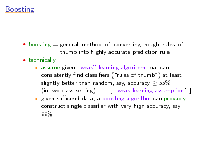 Slide: Boosting   boosting = general method of converting rough rules of  thumb into highly accurate prediction rule  technically:  assume given weak learning algorithm that can consistently nd classiers (rules of thumb) at least slightly better than random, say, accuracy  55% (in two-class setting) [ weak learning assumption ]  given sucient data, a boosting algorithm can provably construct single classier with very high accuracy, say, 99%