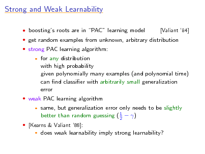 Slide: Strong and Weak Learnability  boostings roots are in PAC learning model  strong PAC learning algorithm:   [Valiant 84]   get random examples from unknown, arbitrary distribution  for any distribution with high probability given polynomially many examples (and polynomial time) can nd classier with arbitrarily small generalization error same, but generalization error only needs to be slightly better than random guessing ( 1  ) 2 does weak learnability imply strong learnability?   weak PAC learning algorithm    [Kearns & Valiant 88]: