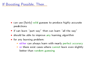 Slide: If Boosting Possible, Then...   can use (fairly) wild guesses to produce highly accurate  predictions  if can learn part way then can learn all the way  should be able to improve any learning algorithm  for any learning problem:    either can always learn with nearly perfect accuracy or there exist cases where cannot learn even slightly better than random guessing
