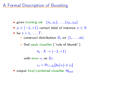 Slide: A Formal Description of Boosting   given training set  for t = 1, . . . , T :    (x1 , y1 ), . . . , (xm , ym )   yi  {1, +1} correct label of instance xi  X  construct distribution Dt on {1, . . . , m} nd weak classier (rule of thumb) ht : X  {1, +1} with error t on Dt : t = PriDt [ht (xi ) = yi ]   output nal/combined classier Hnal