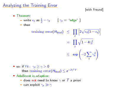 Slide: Analyzing the Training Error  Theorem:  [with Freund]  write t as  then   1 2   t  [ t = edge ] 2 t (1  t ) t 2 1  4t t  training error(Hnal )  =   exp 2 t  2 t   so: if t : t   > 0  then training error(Hnal )  e 2 T  AdaBoost is adaptive:  does not need to know  or T a priori  can exploit t    2