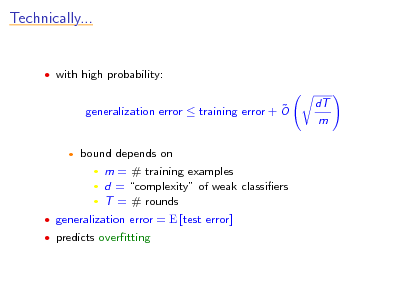 Slide: Technically...   with high probability:   generalization error  training error + O bound depends on  m = # training examples  d = complexity of weak classiers  T = # rounds  dT m     generalization error = E [test error]  predicts overtting