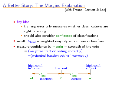 Slide: A Better Story: The Margins Explanation  key idea:  [with Freund, Bartlett & Lee]  training error only measures whether classications are right or wrong  should also consider condence of classications    recall: Hnal is weighted majority vote of weak classiers  measure condence by margin = strength of the vote  = (weighted fraction voting correctly) (weighted fraction voting incorrectly) high conf. incorrect 1 Hfinal incorrect high conf. correct Hfinal correct +1  low conf. 0