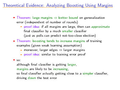 Slide: Theoretical Evidence: Analyzing Boosting Using Margins  Theorem: large margins  better bound on generalization  error (independent of number of rounds)  proof idea: if all margins are large, then can approximate nal classier by a much smaller classier (just as polls can predict not-too-close election)  Theorem: boosting tends to increase margins of training  examples (given weak learning assumption)  moreover, larger edges  larger margins  proof idea: similar to training error proof  so:  although nal classier is getting larger, margins are likely to be increasing, so nal classier actually getting close to a simpler classier, driving down the test error