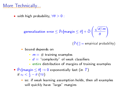 Slide: More Technically...  with high probability,  > 0 :    generalization error  Pr[margin  ] + O  d/m    (Pr[ ] = empirical probability)   bound depends on  m = # training examples  d = complexity of weak classiers  entire distribution of margins of training examples 1 2    Pr[margin  ]  0 exponentially fast (in T ) if t <     (t)  so: if weak learning assumption holds, then all examples will quickly have large margins