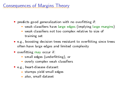 Slide: Consequences of Margins Theory  predicts good generalization with no overtting if:    weak classiers have large edges (implying large margins) weak classiers not too complex relative to size of training set   e.g., boosting decision trees resistant to overtting since trees  often have large edges and limited complexity  overtting may occur if:  small edges (undertting), or  overly complex weak classiers    e.g., heart-disease dataset:  stumps yield small edges  also, small dataset