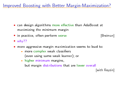 Slide: Improved Boosting with Better Margin-Maximization?   can design algorithms more eective than AdaBoost at  maximizing the minimum margin  in practice, often perform worse  why??  more aggressive margin maximization seems to lead to: [Breiman]  more complex weak classiers (even using same weak learner); or  higher minimum margins, but margin distributions that are lower overall   [with Reyzin]