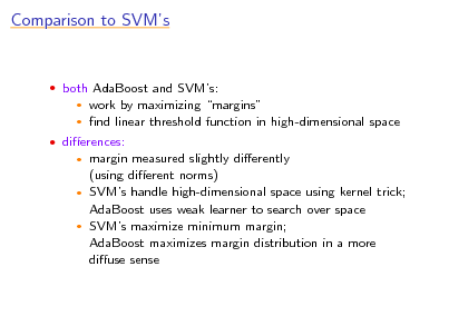 Slide: Comparison to SVMs   both AdaBoost and SVMs:    work by maximizing margins nd linear threshold function in high-dimensional space   dierences:  margin measured slightly dierently (using dierent norms)  SVMs handle high-dimensional space using kernel trick; AdaBoost uses weak learner to search over space  SVMs maximize minimum margin; AdaBoost maximizes margin distribution in a more diuse sense