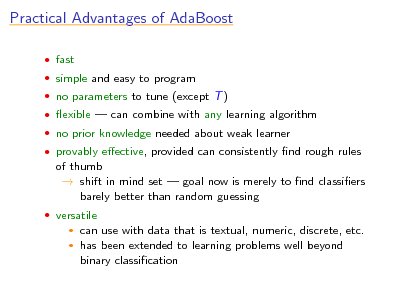 Slide: Practical Advantages of AdaBoost  fast  simple and easy to program  no parameters to tune (except T )  exible  can combine with any learning algorithm  no prior knowledge needed about weak learner  provably eective, provided can consistently nd rough rules  of thumb  shift in mind set  goal now is merely to nd classiers barely better than random guessing  versatile    can use with data that is textual, numeric, discrete, etc. has been extended to learning problems well beyond binary classication