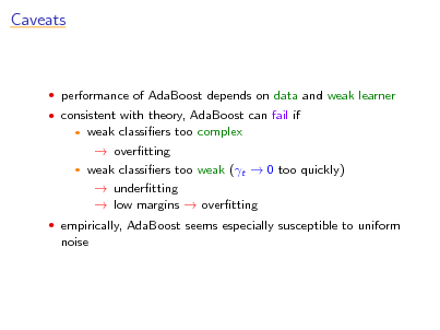 Slide: Caveats   performance of AdaBoost depends on data and weak learner  consistent with theory, AdaBoost can fail if  weak classiers too complex  overtting  weak classiers too weak (t  0 too quickly)  undertting  low margins  overtting    empirically, AdaBoost seems especially susceptible to uniform  noise