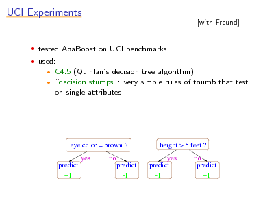Slide: UCI Experiments  tested AdaBoost on UCI benchmarks  used:    [with Freund]  C4.5 (Quinlans decision tree algorithm) decision stumps: very simple rules of thumb that test on single attributes  eye color = brown ? yes predict +1 no predict -1  height > 5 feet ? yes predict -1 no predict +1