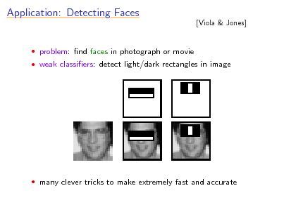 Slide: Application: Detecting Faces  [Viola & Jones]   problem: nd faces in photograph or movie  weak classiers: detect light/dark rectangles in image   many clever tricks to make extremely fast and accurate