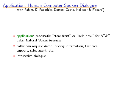 Slide: Application: Human-Computer Spoken Dialogue  [with Rahim, Di Fabbrizio, Dutton, Gupta, Hollister & Riccardi]   application: automatic store front or help desk for AT&T  Labs Natural Voices business  caller can request demo, pricing information, technical  support, sales agent, etc.  interactive dialogue