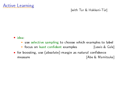 Slide: Active Learning  [with Tur & Hakkani-Tr] u   idea:    use selective sampling to choose which examples to label focus on least condent examples [Lewis & Gale]   for boosting, use (absolute) margin as natural condence measure [Abe & Mamitsuka]