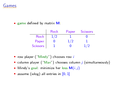 Slide: Games   game dened by matrix M:  Rock Paper Scissors  Rock 1/2 0 1  Paper 1 1/2 0  Scissors 0 1 1/2   row player (Mindy) chooses row i  column player (Max) chooses column j (simultaneously)  Mindys goal: minimize her loss M(i, j)  assume (wlog) all entries in [0, 1]