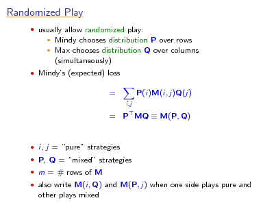 Slide: Randomized Play  usually allow randomized play:  Mindy chooses distribution P over rows  Max chooses distribution Q over columns (simultaneously)    Mindys (expected) loss  = i,j  P(i)M(i, j)Q(j)  = P MQ  M(P, Q)   i, j = pure strategies  P, Q = mixed strategies  m = # rows of M  also write M(i, Q) and M(P, j) when one side plays pure and  other plays mixed