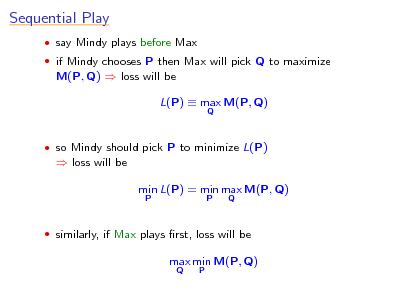 Slide: Sequential Play  say Mindy plays before Max  if Mindy chooses P then Max will pick Q to maximize  M(P, Q)  loss will be L(P)  max M(P, Q) Q   so Mindy should pick P to minimize L(P)   loss will be min L(P) = min max M(P, Q) P P Q   similarly, if Max plays rst, loss will be  max min M(P, Q) Q P