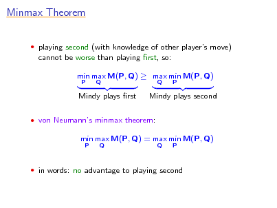 Slide: Minmax Theorem  playing second (with knowledge of other players move)  cannot be worse than playing rst, so: min max M(P, Q)  max min M(P, Q) P Q Q P  Mindy plays rst  Mindy plays second   von Neumanns minmax theorem:  min max M(P, Q) = max min M(P, Q) P Q Q P   in words: no advantage to playing second