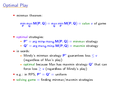 Slide: Optimal Play  minmax theorem:  min max M(P, Q) = max min M(P, Q) = value v of game P Q Q P   optimal strategies:  P = arg minP maxQ M(P, Q) = minmax strategy  Q = arg maxQ minP M(P, Q) = maxmin strategy    in words:  Mindys minmax strategy P guarantees loss  v (regardless of Maxs play)  optimal because Max has maxmin strategy Q that can force loss  v (regardless of Mindys play)    e.g.: in RPS, P = Q = uniform  solving game = nding minmax/maxmin strategies
