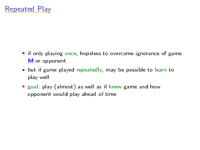 Slide: Repeated Play   if only playing once, hopeless to overcome ignorance of game  M or opponent  but if game played repeatedly, may be possible to learn to  play well  goal: play (almost) as well as if knew game and how  opponent would play ahead of time