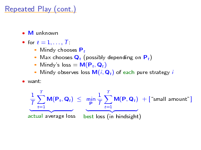 Slide: Repeated Play (cont.)  M unknown  for t = 1, . . . , T :  Mindy chooses Pt Max chooses Qt (possibly depending on Pt )  Mindys loss = M(Pt , Qt )  Mindy observes loss M(i, Qt ) of each pure strategy i     want:  1 T  T  M(Pt , Qt )  min t=1 P  1 T  T  M(P, Qt ) + [small amount] t=1  actual average loss  best loss (in hindsight)