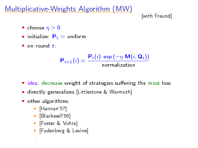 Slide: Multiplicative-Weights Algorithm (MW)  choose  > 0  initialize: P1 = uniform  on round t:  [with Freund]  Pt+1 (i) =  Pt (i) exp ( M(i, Qt )) normalization   idea: decrease weight of strategies suering the most loss  directly generalizes [Littlestone & Warmuth]  other algorithms:  [Hannan57]  [Blackwell56]  [Foster & Vohra]  [Fudenberg & Levine]  . . .