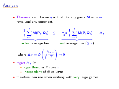 Slide: Analysis  Theorem: can choose  so that, for any game M with m  rows, and any opponent, 1 T T  M(Pt , Qt ) t=1    1 min P T  T  M(P, Qt ) + T t=1  actual average loss where T = O  regret T is:    best average loss ( v ) 0  ln m T  logarithmic in # rows m independent of # columns   therefore, can use when working with very large games