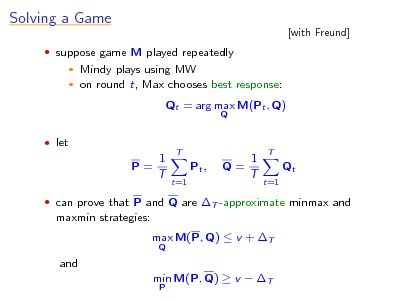 Slide: Solving a Game  suppose game M played repeatedly    [with Freund]  Mindy plays using MW on round t, Max chooses best response: Qt = arg max M(Pt , Q) Q   let  1 P= T  T  Pt , t=1  1 Q= T  T  Qt t=1   can prove that P and Q are T -approximate minmax and  maxmin strategies: max M(P, Q)  v + T Q  and min M(P, Q)  v  T P