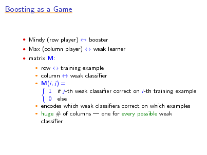 Slide: Boosting as a Game   Mindy (row player)  booster  Max (column player)  weak learner  matrix M:  row  training example column  weak classier  M(i, j) = 1 if j-th weak classier correct on i-th training example 0 else  encodes which weak classiers correct on which examples  huge # of columns  one for every possible weak classier