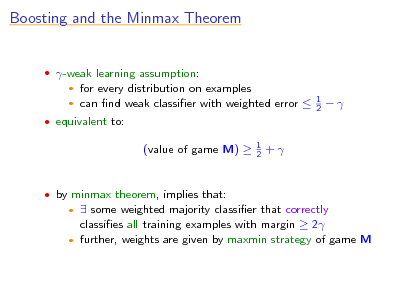 Slide: Boosting and the Minmax Theorem   -weak learning assumption:  for every distribution on examples  can nd weak classier with weighted error    1 2     equivalent to:  (value of game M)   1 2  +   by minmax theorem, implies that:   some weighted majority classier that correctly classies all training examples with margin  2  further, weights are given by maxmin strategy of game M