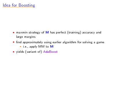 Slide: Idea for Boosting   maxmin strategy of M has perfect (training) accuracy and  large margins  nd approximately using earlier algorithm for solving a game   i.e., apply MW to M   yields (variant of) AdaBoost