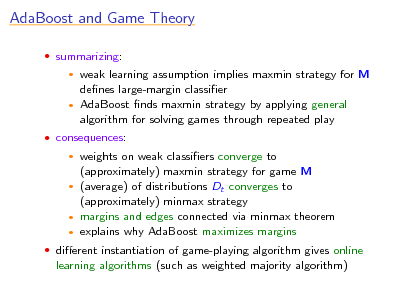 Slide: AdaBoost and Game Theory  summarizing:  weak learning assumption implies maxmin strategy for M denes large-margin classier  AdaBoost nds maxmin strategy by applying general algorithm for solving games through repeated play    consequences:  weights on weak classiers converge to (approximately) maxmin strategy for game M  (average) of distributions Dt converges to (approximately) minmax strategy  margins and edges connected via minmax theorem  explains why AdaBoost maximizes margins    dierent instantiation of game-playing algorithm gives online  learning algorithms (such as weighted majority algorithm)